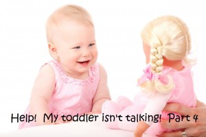 Help! My toddler isn't talking.  Part 4
