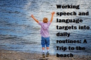 Working speech and language targets into daily routines: a trip to the beach