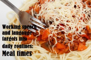 Working speech and languge targets into daily routines meal times
